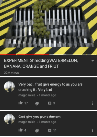 shredding: EXPERIMENT Shredding WATERMELON,  BANANA, ORANGE and FRIUT  22M views   Very bad. fruit give energy to us you are  crushing it. Very bad  magic minia 1 month ago  173   God give you punoshment  magic minia 1 month ago