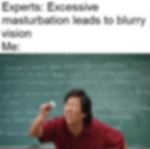 me irl: Experts: Excessive  masturbation leads to blury  vision  Me me irl