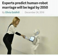 Experts predict human-robot  marriage will be legal by 2050  By Olivia Goldhill  December 24, 2016 GUESS WHO'S GETTING MARRIED IN 2050 HOES