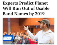 """""""Decades of taking every menacing sounding word and phrase have finally caught up to us."""": Experts Predict Planet  Will Run Out of Usable  Band Names by 2019  Pul Story thehardtimes.net """"Decades of taking every menacing sounding word and phrase have finally caught up to us."""""""