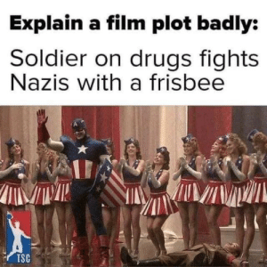 Spot on: Explain a film plot badly:  Soldier on drugs fights  Nazis with a frisbee  TSC Spot on