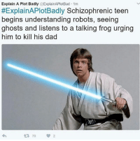 Dad, Memes, and Star Wars: Explain A Plot Badly @ExplainAPlotBad 1m  #ExplainAPlotBadly Schizophrenic teen  begins understanding robots, seeing  ghosts and listens to a talking frog urging  him to kill his dad Explain another Star Wars movie badly in the comments 👇 starwarsfacts