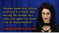 Memes, 🤖, and Ark: Explain again how killing  everyone in a flood, then  having the human race  start over again via incest  was an improvement?  TheBibleAndOtherFairyTales.com The Fairy Tale of Noah's Ark (Part 2)  Watch this video ;) http://bit.ly/2kfo9pg