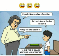"Memes, Okay, and 🤖: Explain Newton law of motion  Sir i only know the last  line of it  Okay tell the last line  "".. AND THIS IS CALLED  NEWTON'S LAW OF MOTION"" Follow our new page - @sadcasm.co"