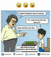 "Be Like, Meme, and Memes: Explain Newton law of motion  Sir i only know the last  line of it  Okay tell the last line|  "".. AND THIS IS CALLED  NEWTON'S LAW OF MOTION""  K @DESIFUN 증@DESIFUN  @DESIFUN-DESIFUN.COM Twitter: BLB247 Snapchat : BELIKEBRO.COM belikebro sarcasm meme Follow @be.like.bro"