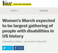 People with disabilities at the Women's March: EXPLAIN THE NEWS  TRENDING  TOPICS  Women's March expected  to be largest gathering of  people with disabilities in  US history  Updated by Liz Plank Jan 19 2017 5:50pm EST  TWEET  f SHARE  Y People with disabilities at the Women's March