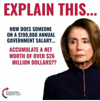 Net Worth: EXPLAIN THIS  HOW DOES SOMEONE  ON A $190,000 ANNUAL  GOVERNMENT SALARY  ACCUMULATE A NET  WORTH OF OVER $26  MILLION DOLLARS??  TURNING  POINT USA