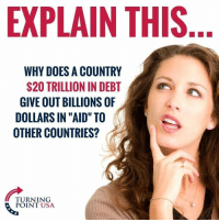 """Memes, 🤖, and Usa: EXPLAIN THIS  WHY DOES A COUNTRY  S20 TRILLION IN DEBT  GIVE OUT BILLIONS OF  DOLLARS IN """"AID"""" TO  OTHER COUNTRIES?  TURNING  POINT USA"""