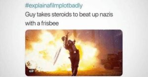Sounds about right.. by _Fairy_Liquid_ MORE MEMES:  #explainafilmplotbadly  Guy takes steroids to beat up nazis  with a frisbee  GIF Sounds about right.. by _Fairy_Liquid_ MORE MEMES