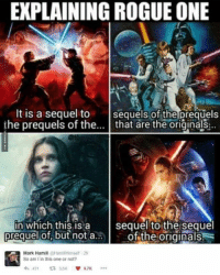 Rogue One http://www.damnlol.com/rogue-one-92795.html: EXPLAINING ROGUE ONE  It is a sequel to  sequels of the prequels  the prequels of the  that are the originals  in which this is a  sequel to the sequel  of the originals  prequel  of, but not a  Mark Hamill  @Hamill Himself 2h  K So am I in this one or not?  431 t 5.5K  9.7K Rogue One http://www.damnlol.com/rogue-one-92795.html