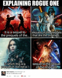 So....??? \\ Follow @marvelousfacts: EXPLAINING ROGUE ONE  It is a sequel to  sequels of the prequels  the prequels of the  that are the originals  in which this is a  sequel to the sequel  prequel not a.  the originals  Mark Hamill  @Hamill Himself 2h  So am I in this one or not?  431  t  5.5K So....??? \\ Follow @marvelousfacts
