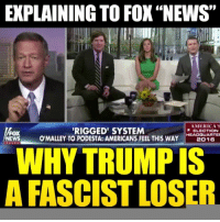 """America, Memes, and News: EXPLAINING TO FOX""""NEWS""""  AMERICA'S  RIGGED SYSTEM  ELECTION  FOX  O'MALLEY TO PODESTA: AMERICANS FEEL THIS HEADQUARTER  WAY  2016  NEWS  WHYTRUMPIS  A FASCIST LOSER This is EPIC! The Fox hosts were left sputtering.   Shard by Occupy Democrats, LIKE our page for more!"""