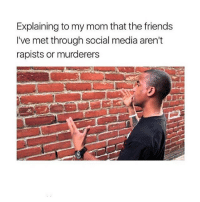 Friends, Internet, and Life: Explaining to my mom that the friends  I've met through social media aren't  rapists or murderers throwback to primary schools when we had hours of lessons tellibg us that we should never share our name or talk to strangers online bc everyone on the internet is a pedophile and i literally have a spam acc with like 20k and post intricate details on mi life 🤷🏽‍♂️🤷🏽‍♂️🤷🏽‍♂️🤷🏽‍♂️🤷🏽‍♂️🤷🏽‍♂️🤷🏽‍♂️🤷🏽‍♂️🤷🏽‍♂️🤷🏽‍♂️i