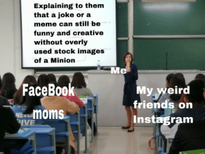 Friends, Funny, and Instagram: Explaining to them  that a joke or a  meme can still be  funny and creative  without overly  used stock images  of a Minion  es Mar  Me  FaceBoo  My weird  friends on  Instagram  Nmoms  IVE Lmao hahahahh so funny lolll