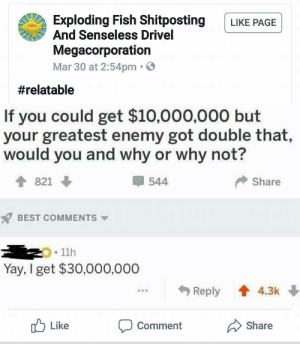 meirl: Exploding Fish Shitposting LIKE PAGE  And Senseless Drivel  Megacorporation  Mar 30 at 2:54pm.  #relatable  If you could get $10,000,000 but  your greatest enemy got double that,  would you and why or why not?  544  Share  BEST COMMENTS  .11h  Yay, I get $30,000,000  Reply 4.3k  u Like  Comment  Share meirl