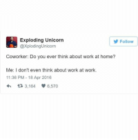 Me AF: Exploding Unicorn  Follow  CaxplodingUnicorn  Coworker: Do you ever think about work at home?  Me: I don't even think about work at work.  11:36 PM 18 Apr 2016  t 3,164 6,570 Me AF