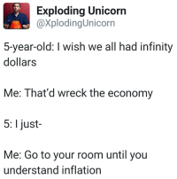 Infinity, Unicorn, and Old: Exploding Unicorn  @xplodingUnicorn  5-year-old: I wish we all had infinity  dollars  Me: That'd wreck the economy  5: I just-  Me: Go to your room until you  understand inflation