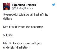 Funny, Infinity, and Unicorn: Exploding Unicorn  @XplodingUnicorn  5-year-old: I wish we all had infinity  dollars  Me: That'd wreck the economy  5: 1 just-  Me: Go to your room until you  understand inflation Dumbass.