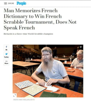 omg-humor:  Work harder, not smarter: EXPLORE  Man Memorizes French  Dictionary to Win French  Scrabble Tournament, Does Not  Speak French  Richards is a three-time World Serabble champion  f  Twitter  More  r er  PHOTO OHN THs/AFP/GET omg-humor:  Work harder, not smarter