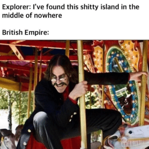 Tally ho it is!: Explorer: I've found this shitty island in the  middle of nowhere  British Empire: Tally ho it is!