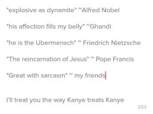 """I (19 male) would like some feedback of my bio: """"explosive as dynamite"""" """"Alfred Nobel  """"his affection fills my belly"""" Ghandi  """"he is the Ubermensch"""" Fried rich Nietzsche  """"The reincarnation of Jesus"""" Pope Francis  """"Great with sarcasm""""  my friends  I'll treat you the way Kanye treats Kanye  253 I (19 male) would like some feedback of my bio"""