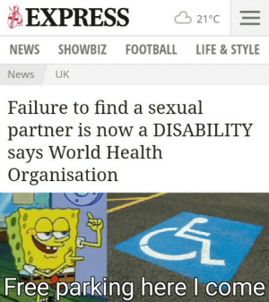 A small price to pay for s̶a̶l̶v̶a̶t̶i̶o̶n̶ free parking: EXPRESS  21°C  NEWS SHOWBIZ  FOOTBALL  LIFE & STYLE  UK  News  Failure to find a sexual  partner is now a DISABILITY  says World Health  Organisation  Free parking here I come A small price to pay for s̶a̶l̶v̶a̶t̶i̶o̶n̶ free parking
