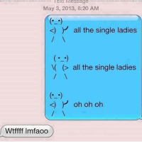 Funny, Single Ladies, and All the Single Ladies: ext Message  May 3, 2013, 8:20 AM  K) all the single ladies  all the single ladies  k) Y oh oh oh  Wtffff lmfaoo