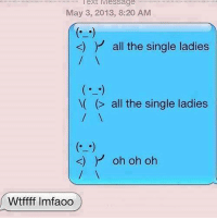 Funny, Texting, and Wtf: ext Message  May 3, 2013, 8:20 AM  K) all the single ladies  all the single ladies  k) Y oh oh oh  Wtffff lmfaoo Join WTF Texts <3