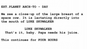 Script for The Last Jedi remake leaked: EXT. PLANET AHCH-TO-DAY  We see a close-up of the large breast of a  space cow. It is lactating directly into  the mouth of LUKE SKYWALKER  LUKE SKYWALKER  That' s it, baby. Papa needs his juice  This continues for FOUR HOURS Script for The Last Jedi remake leaked