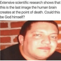 sal vulcano meme impracticaljokers prank: Extensive scientific research shows that  this is the last image the human brain  creates at the point of death. Could this  be God himself? sal vulcano meme impracticaljokers prank