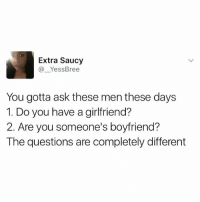Memes, Girlfriend, and Boyfriend: Extra Saucy  Yess Bree  You gotta ask these men these days  1. Do you have a girlfriend?  2. Are you someone's boyfriend?  The questions are completely different Seriously 😂😂😂