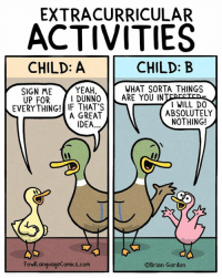 Fall, Memes, and Yeah: EXTRACURRICULAR  ACTIVITIES  CHILD: A  SIGN ME YEAH,  EVERYTHING! IF THAT'S  CHILD: B  WHAT SORTA THINGS  UP FORI DUNNO ARE YOU INTEDECTEAE  WILL DO  A GREAT  ABSOLUTELY  IDEA...  NOTHING!  FowlLanguageComics.com  ©Brian Gordon Where do your kids fall on this? Bonus Panel: goo.gl/7YgLi5 Glasses & more: FowlLanguageStore.com