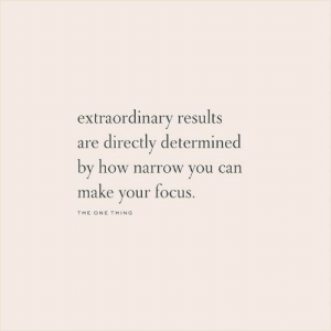 You Can Make: extraordinary results  are directly determined  by how narrow you can  make your focus  THE ONE THING