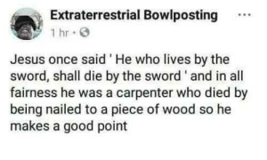 Practice what you preach: Extraterrestrial Bowlposting.  1 hr  Jesus once said He who lives by the  sword, shall die by the sword' and in all  fairness he was a carpenter who died by  being nailed to a piece of wood so he  makes a good point Practice what you preach