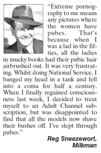 """fif: """"Extreme pornog-  raphy to me means  any pictures where  the women have  pubes.  That's  because  when I  was a lad in the fif-  ties, all the ladies  in mucky books had their pubic hair  airbrushed out. It was very frustrat-  ing. Whilst doing National Service, I  banged my head in a tank and fell  into a coma for half a century.  When I finally regained conscious-  ness last week, I decided to treat  myself to an Adult Channel sub-  scription, but was disappointed to  find that all the models now shave  their bushes off. I've slept through  pubes.""""  Reg Sneezewort,  Milkman"""