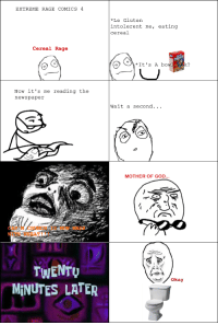 Cereal Rage: EXTREME RAGE COMICS  Cereal Rage  Now it's me reading the  newspaper  TWENTU  MINUTES LATER  e Gluten  into le rent me, eating  cereal  It's A bo  k?  Wait a second.  MOTHER OF GOD  okay Cereal Rage