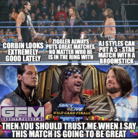 "Broomstick, Confidence, and Memes: EXTREMELY NO MATTER WHO HE  MATCH WITHA  BROOM STICK  ebORTS  WILD CARD FINALS  ONLY ON  TOMORROW NIGHT  GRAVITY. F ORG 0 T. MES  THEN YOU SHOULD TRUSTME WHENI,SAY  THIS MATCHIS GOING TO BE GREAT I'm especially confident about the ""AJ Styles can put a 5 star match with a broomstick"" part. ajstyles dolphziggler baroncorbin wrestling prowrestling professionalwrestling meme wrestlingmemes wwememes wwe nxt raw mondaynightraw sdlive smackdownlive tna impactwrestling totalnonstopaction impactonpop boundforglory bfg xdivision njpw newjapanprowrestling roh ringofhonor luchaunderground pwg"