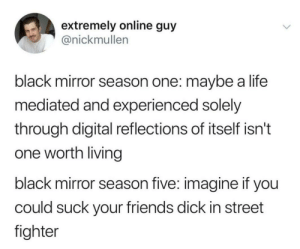 Friends, Life, and Street Fighter: extremely online guy  @nickmullen  black mirror season one: maybe a life  mediated and experienced solely  through digital reflections of itself isn't  one worth living  black mirror season five: imagine if you  could suck your friends dick in street  fighter That episode was wild tbh