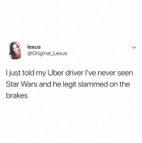 tag someone who's never seen star wars 👀: exus  @original_Lexus  I just told my Uber driver I've never seen  Star Wars and he legit slammed on the  brakes tag someone who's never seen star wars 👀