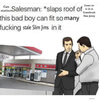 Bad, Fucking, and Gas Station: Exxon on  rt 22 in  Greenbrook  New Jersey  Salesman: *slaps roof of  this bad boy can fit so manyeg  fucking stale Slim jims in it  Gas  station  jimsdoingthings  Tiger Mart @slimjimsdoingthings @heckoffsupreme