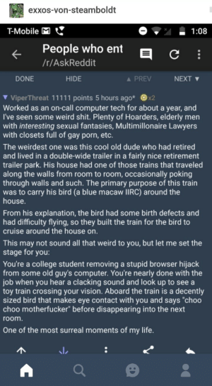 "Choo Choo: exxos-von-steamboldt  T-Mobile M  1:08  People who ent  /r/AskReddit  DONE  HIDE  A PREV  NEXT ▼  Worked as an on-call computer tech for about a year, and  I've seen some weird shit. Plenty of Hoarders, elderly men  with interesting sexual fantasies, Multimillonaire Lawyers  with closets full of gay porn, etc.  The weirdest one was this cool old dude who had retired  and lived in a double-wide trailer in a fairly nice retirement  trailer park. His house had one of those trains that traveled  along the walls from room to room, occasionally poking  through walls and such. The primary purpose of this train  was to carry his bird (a blue macaw lIRC) around the  house.  From his explanation, the bird had some birth defects and  had difficulty flying, so they built the train for the bird to  cruise around the house on.  This may not sound all that weird to you, but let me set the  stage for you:  You're a college student removing a stupid browser hijack  from some old guy's computer. You're nearly done with the  job when you hear a clacking sound and look up to see a  toy train crossing your vision. Aboard the train is a decently  sized bird that makes eye contact with you and says ""choo  choo motherfucker"" before disappearing into the next  room  One of the most surreal moments of my life. Choo Choo"
