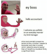 Memes, Capital, and Capitalism: ey boss  hello accountant  i welcome you politely  on an everyday manner  my kind menager  allow me to amiably present my  person to thou, a human i happen to  encounter every day in a place  which i attend to acquire capital  that will benefit my mundane life by  a significant factor