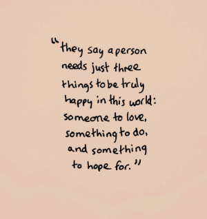 """Love, Happy, and World: ey Saq aperson  needs just three.  hings to be truly  happy in this world  Someone to love,  somethingto do,  and something  to hope for."""""""