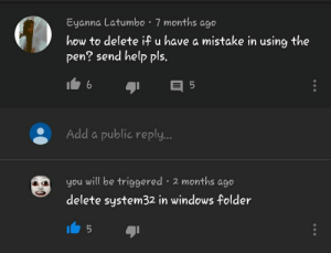 Help sent.: Eyanna Latumbo 7 months ago  how to delete if u have a mistake in using the  pen? send help pls.  Add a public reply..  you will be triggered 2 months ago  delete system32 in windows folder Help sent.