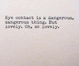Oh So: Eye contact is a dangerous,  dangerous thing. But  lovely. Oh, so lovely.