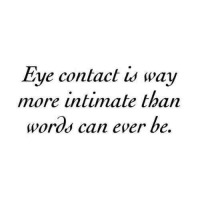 Eye, Can, and Words: Eye contact is way  more intimate than  words can ever be.