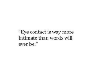 "intimate: ""Eye contact is way more  intimate than words will  ever be."""