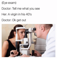 @highfiveexpert should be in the meme hall of fame: (Eye exam)  Doctor: Tell me what you see  Her: A virgin in his 40's  Doctor: Ok get out  G: TheFunnyintrovert @highfiveexpert should be in the meme hall of fame