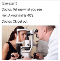 "@pubes was voted for ""the funniest meme page"" of 2017 😂: (Eye exam)  Doctor: Tell me what you see  Her: A virgin in his 40's  Doctor: Ok get out  IG: TheFunnyintrovert @pubes was voted for ""the funniest meme page"" of 2017 😂"