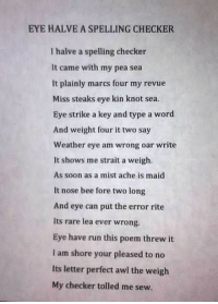 <p>Brilliant Spelling Checker Poem.</p>: EYE HALVE A SPELLING CHECKER  I halve a spelling checker  It came with my pea sea  It plainly marcs four my revue  Miss steaks eye kin knot sea.  Eye strike a key and type a word  And weight four it two say  Weather eye am wrong oar write  It shows me strait a weigh  As soon as a mist ache is maid  It nose bee fore two long  And eye can put the error rite  Its rare lea ever wrong.  Eye have run this poem threw it  I am shore your pleased to no  Its letter perfect awl the weigh  My checker tolled me sew. <p>Brilliant Spelling Checker Poem.</p>